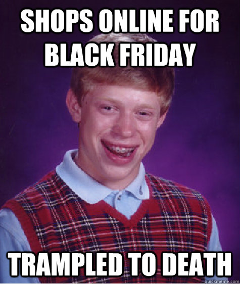 Shops online for black friday Trampled to death - Shops online for black friday Trampled to death  Bad Luck Brian
