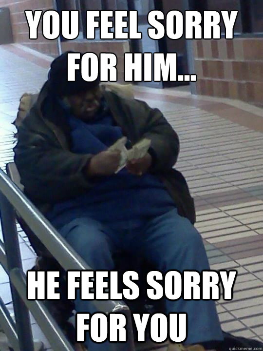 You feel sorry for him... he feels sorry for you