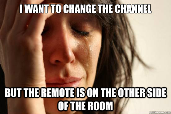 I want to change the channel but the remote is on the other side of the room - I want to change the channel but the remote is on the other side of the room  First World Problems
