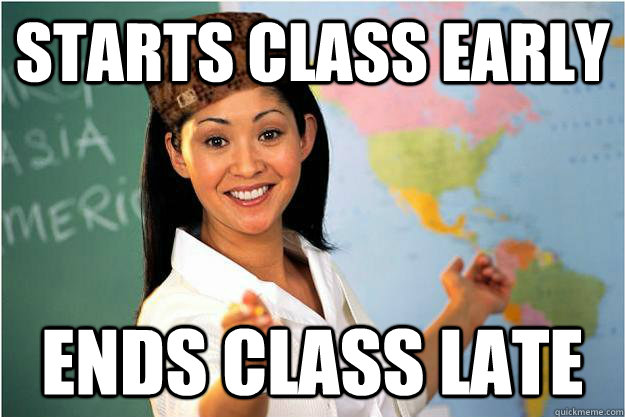 Starts class early Ends class late - Starts class early Ends class late  Scumbag Teacher
