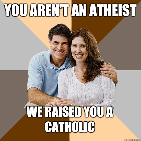 You aren't an atheist We raised you a catholic - You aren't an atheist We raised you a catholic  Scumbag Parents