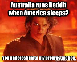 You underestimate my procrastination. Australia runs Reddit when America sleeps? - You underestimate my procrastination. Australia runs Reddit when America sleeps?  Misc