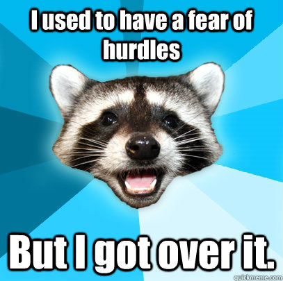 I used to have a fear of hurdles But I got over it. - I used to have a fear of hurdles But I got over it.  Lame Pun Coon