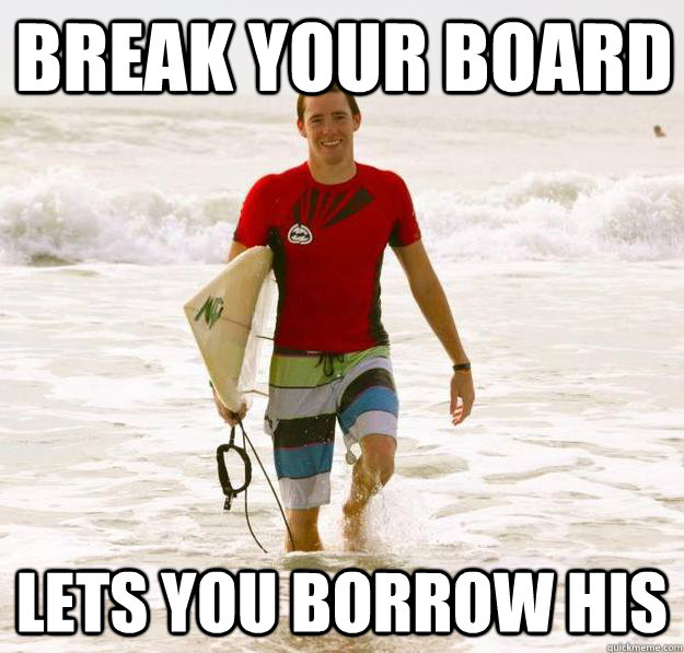break your board lets you borrow his good guy surfer
