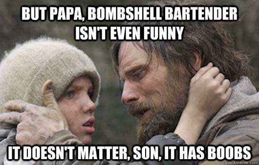 But papa, Bombshell bartender isn't even funny It doesn't matter, son, it has boobs