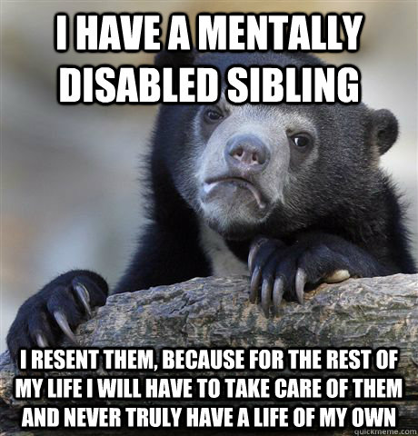 I have a mentally disabled sibling I resent them, because for the rest of my life I will have to take care of them and never truly have a life of my own - I have a mentally disabled sibling I resent them, because for the rest of my life I will have to take care of them and never truly have a life of my own  Confession Bear