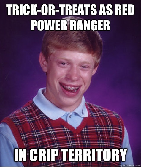 Trick-or-treats as red power ranger In crip territory - Trick-or-treats as red power ranger In crip territory  Bad Luck Brian
