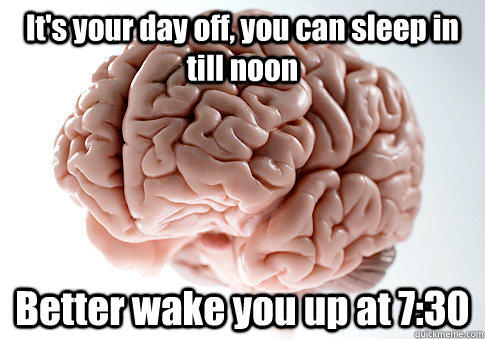 It's your day off, you can sleep in till noon Better wake you up at 7:30  - It's your day off, you can sleep in till noon Better wake you up at 7:30   Scumbag Brain