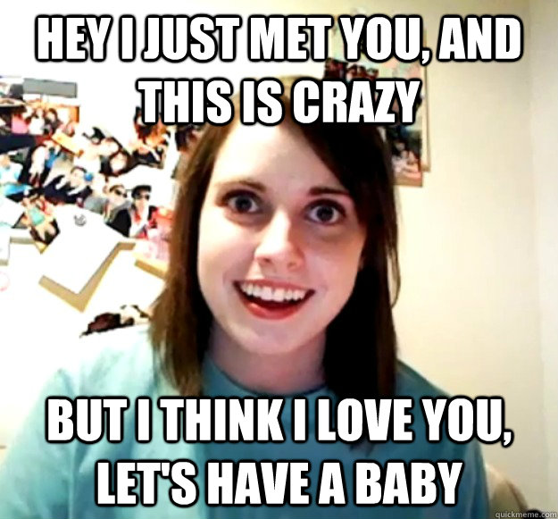 Hey i just met you, and this is crazy but i think i love you, let's have a baby - Hey i just met you, and this is crazy but i think i love you, let's have a baby  Overly Attached Girlfriend