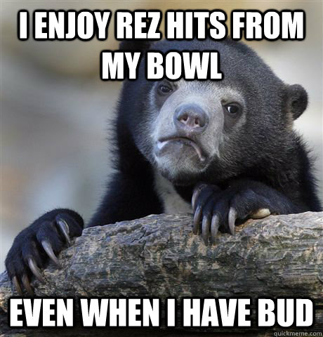 I enjoy rez hits from my bowl Even when I have bud - I enjoy rez hits from my bowl Even when I have bud  confessionbear