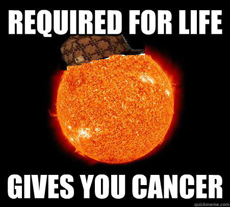 required for life gives you cancer - required for life gives you cancer  Scumbag Sun