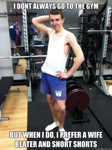 I dont always go to the gym But when I do, I prefer a wife beater and short shorts - I dont always go to the gym But when I do, I prefer a wife beater and short shorts  White Trash Eric