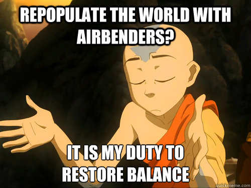 Repopulate the world with airbenders? It is my duty to restore balance - Repopulate the world with airbenders? It is my duty to restore balance  Misc