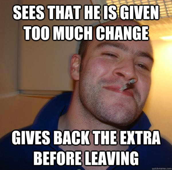 sees that he is given too much change gives back the extra before leaving - sees that he is given too much change gives back the extra before leaving  Misc