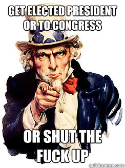 Get elected president or to congress or shut the fuck up - Get elected president or to congress or shut the fuck up  Advice by Uncle Sam