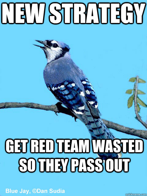 New strategy Get red team wasted so they pass out - New strategy Get red team wasted so they pass out  Blue Team Bird