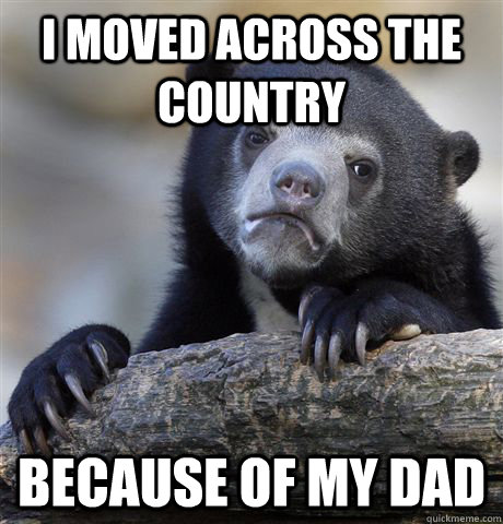 I moved across the country Because of my dad - I moved across the country Because of my dad  Confession Bear