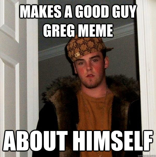 Makes a Good Guy Greg Meme About himself - Makes a Good Guy Greg Meme About himself  Scumbag Steve