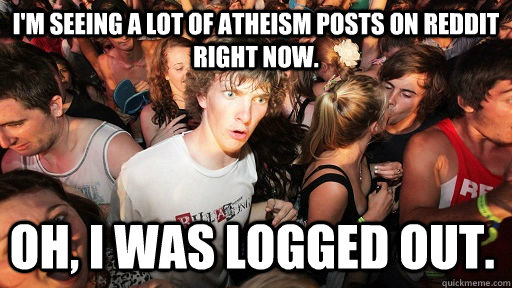 I'm seeing a lot of atheism posts on reddit right now. Oh, I was logged out.  - I'm seeing a lot of atheism posts on reddit right now. Oh, I was logged out.   Sudden Clarity Clarence