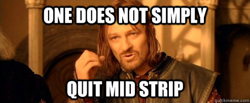 One does not simply quit mid strip - One does not simply quit mid strip  One Does Not Simply