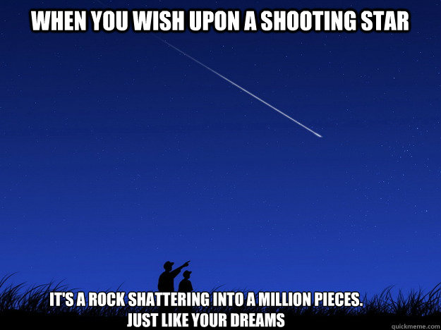 When you wish upon a shooting star It's a rock shattering into a million pieces.  just like your dreams  shooting star demotivation