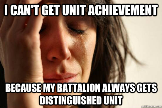 I can't get Unit achievement Because my battalion always gets distinguished unit - I can't get Unit achievement Because my battalion always gets distinguished unit  First World Problems