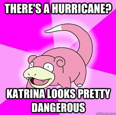 There's a hurricane? Katrina looks pretty dangerous - There's a hurricane? Katrina looks pretty dangerous  Slowpoke