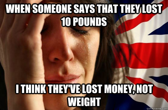 When someone says that they lost 10 pounds I think they've lost money, not weight - When someone says that they lost 10 pounds I think they've lost money, not weight  British First World Problems