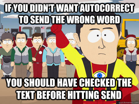 If you didn't want autocorrect to send the wrong word you should have checked the text before hitting send - If you didn't want autocorrect to send the wrong word you should have checked the text before hitting send  Captain Hindsight