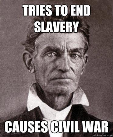 Tries to end slavery causes civil war - Tries to end slavery causes civil war  inadvertent John Brown