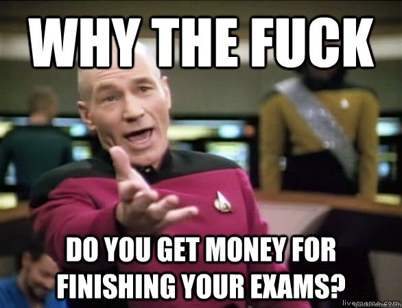 why the fuck do you get money for finishing your exams? - why the fuck do you get money for finishing your exams?  Annoyed Picard HD