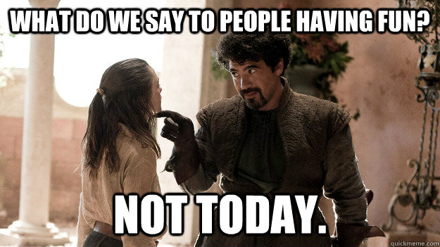What do we say to people having fun? Not today.