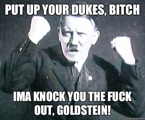 Put up your dukes, bitch Ima knock you the fuck out, Goldstein!