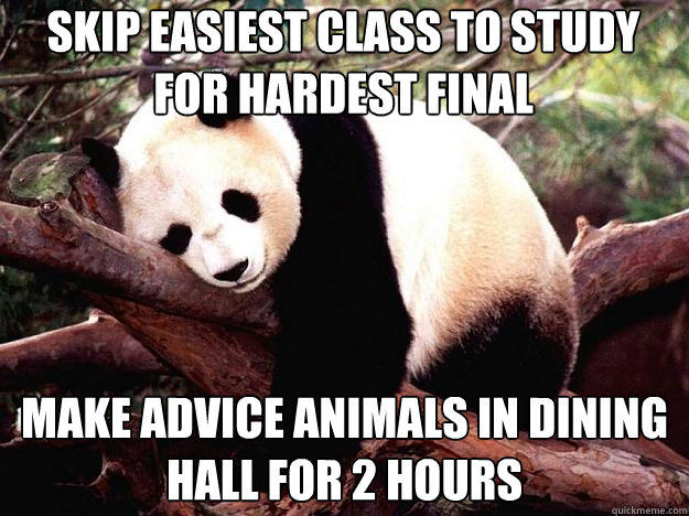 Skip easiest class to study for hardest final Make advice animals in dining hall for 2 hours