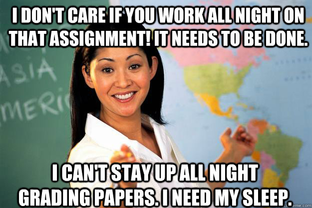 I don't care if you work all night on that assignment! It needs to be done. I can't stay up all night grading papers. I need my sleep. - I don't care if you work all night on that assignment! It needs to be done. I can't stay up all night grading papers. I need my sleep.  Unhelpful High School Teacher