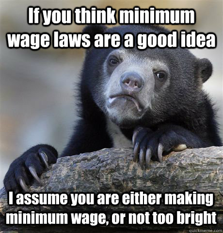 If you think minimum wage laws are a good idea I assume you are either making minimum wage, or not too bright - If you think minimum wage laws are a good idea I assume you are either making minimum wage, or not too bright  Confession Bear