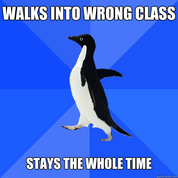 Walks into wrong class   Stays the whole time - Walks into wrong class   Stays the whole time  Socially Awkward Penguin