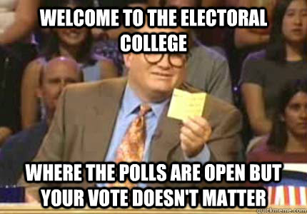 Welcome to the electoral college Where the polls are open but your vote doesn't matter