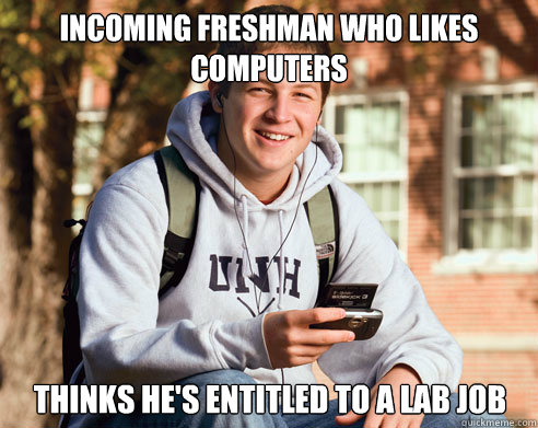 Incoming freshman who likes computers Thinks he's entitled to a lab job - Incoming freshman who likes computers Thinks he's entitled to a lab job  College Freshman