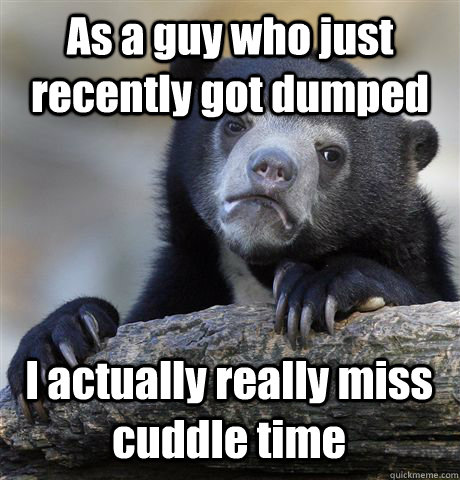 As a guy who just recently got dumped  I actually really miss cuddle time - As a guy who just recently got dumped  I actually really miss cuddle time  Confession Bear