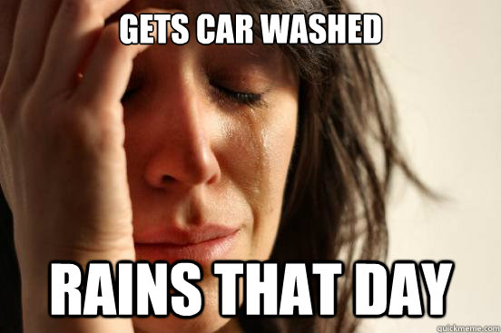 GETS CAR WASHED RAINS THAT DAY - GETS CAR WASHED RAINS THAT DAY  First World Problems