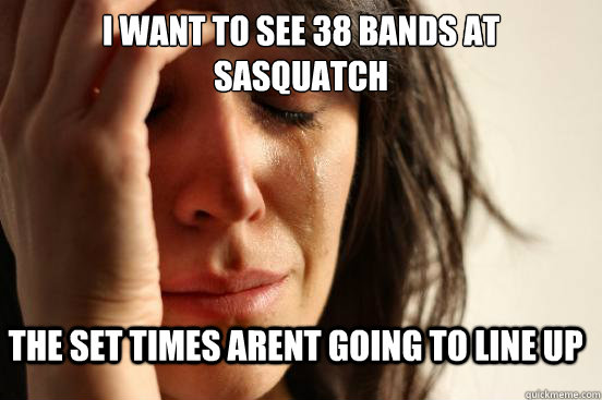 i want to see 38 bands at sasquatch the set times arent going to line up - i want to see 38 bands at sasquatch the set times arent going to line up  FirstWorldProblems