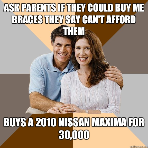 Ask parents if they could buy me braces they say can't afford them Buys a 2010 Nissan maxima for 30,000 - Ask parents if they could buy me braces they say can't afford them Buys a 2010 Nissan maxima for 30,000  Scumbag Parents