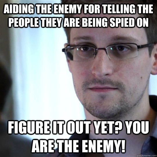 Aiding the enemy for telling the people they are being spied on Figure it out yet? YOU ARE THE ENEMY!