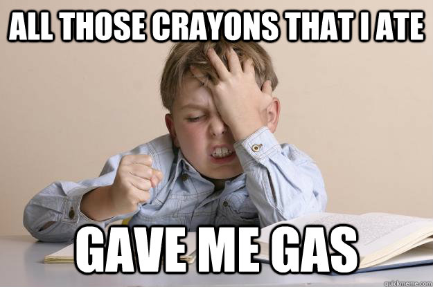 All those crayons that I ate Gave me gas