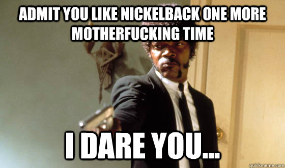 Admit you like nickelback one more motherfucking time I dare you...