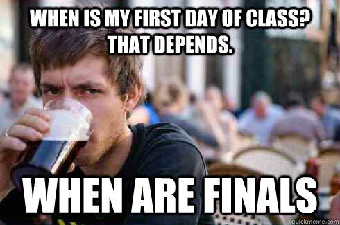 when is my First day of class? that depends. when are finals - when is my First day of class? that depends. when are finals  Lazy College Senior