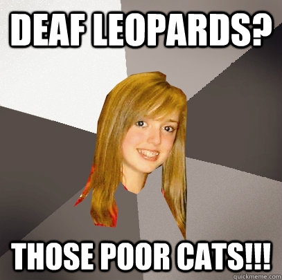 Deaf Leopards? Those poor cats!!! - Deaf Leopards? Those poor cats!!!  Musically Oblivious 8th Grader