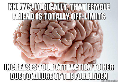 Knows, logically, that female friend is totally off-limits increases your attraction to her due to allure of the forbidden - Knows, logically, that female friend is totally off-limits increases your attraction to her due to allure of the forbidden  Scumbag Brain