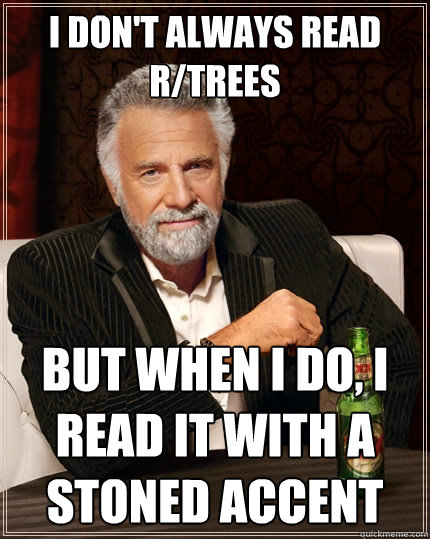 i don't always read r/trees but when I do, I read it with a stoned accent  The Most Interesting Man In The World